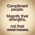 Compliment people, Magnify their strengths not their wekanesses